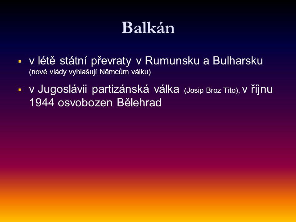 Balkán   v létě státní převraty v Rumunsku a Bulharsku (nové vlády vyhlašují Němcům válku)   v Jugoslávii partizánská válka (Josip Broz Tito), v ř