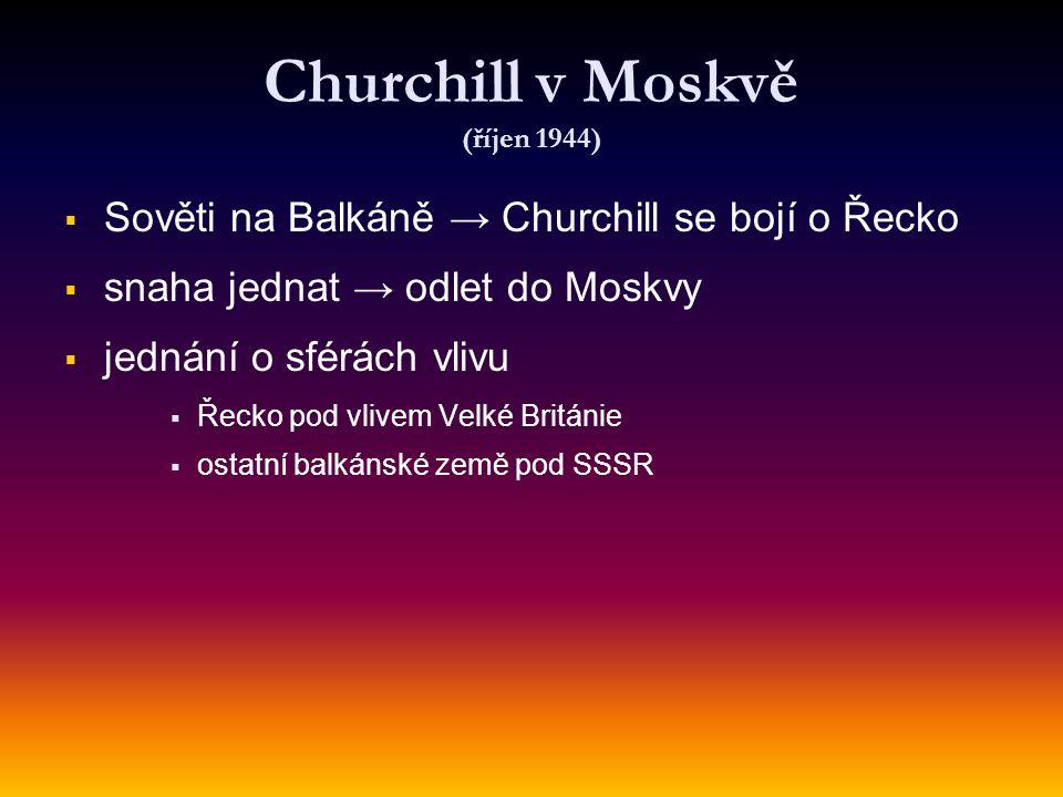 Churchill v Moskvě (říjen 1944)   Sověti na Balkáně → Churchill se bojí o Řecko   snaha jednat → odlet do Moskvy   jednání o sférách vlivu   Ř