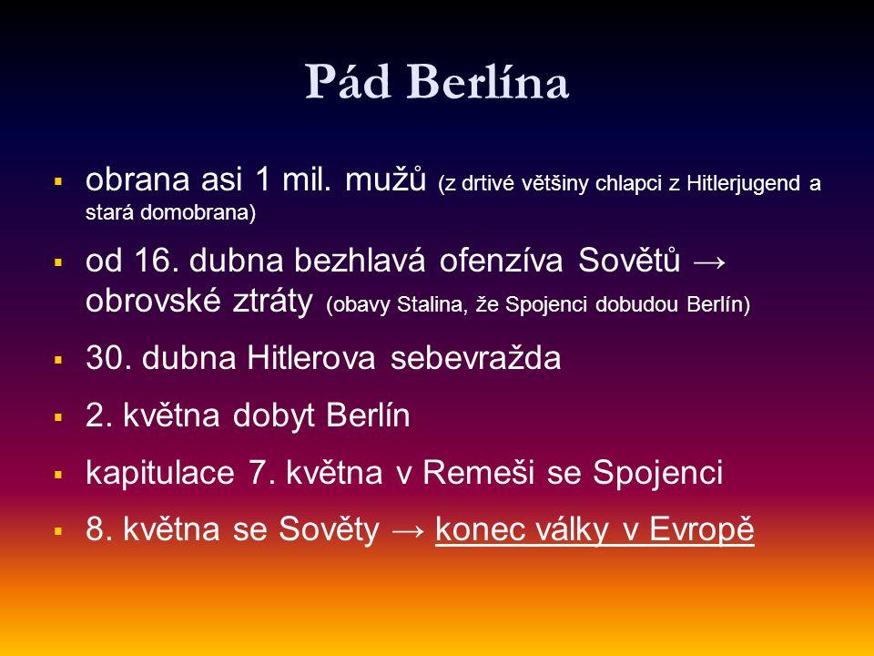 Pád Berlína   obrana asi 1 mil. mužů (z drtivé většiny chlapci z Hitlerjugend a stará domobrana)   od 16. dubna bezhlavá ofenzíva Sovětů → obrovsk