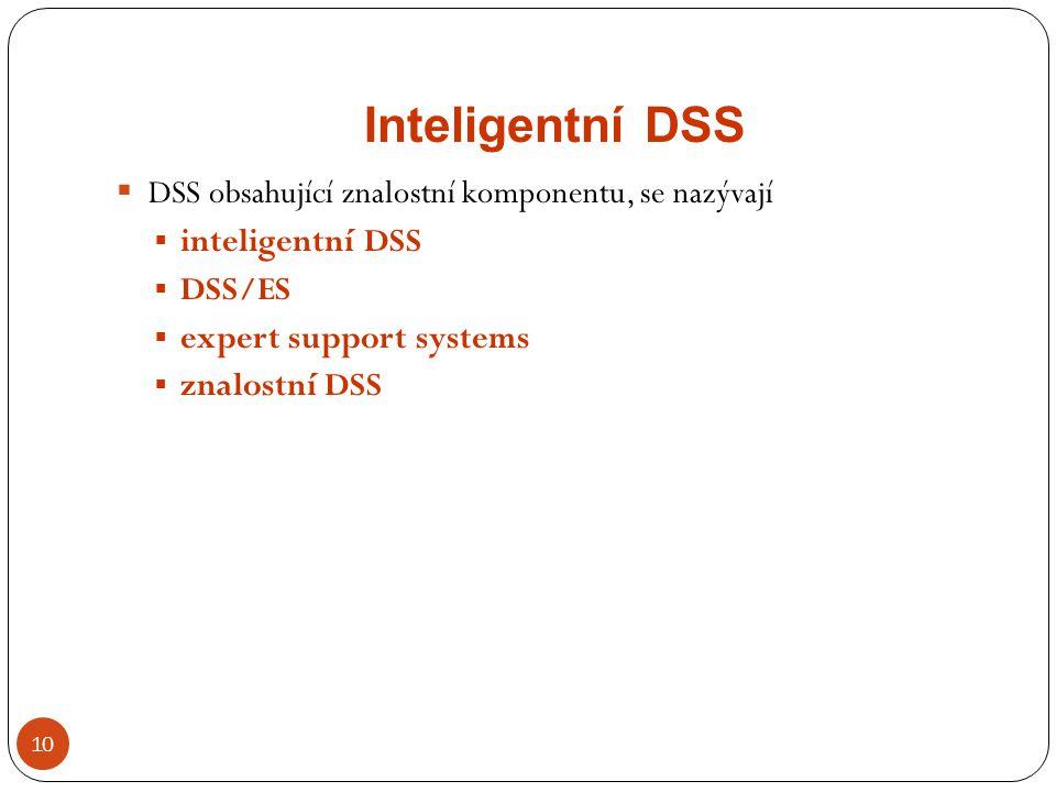 Inteligentní DSS 10  DSS obsahující znalostní komponentu, se nazývají  inteligentní DSS  DSS/ES  expert support systems  znalostní DSS