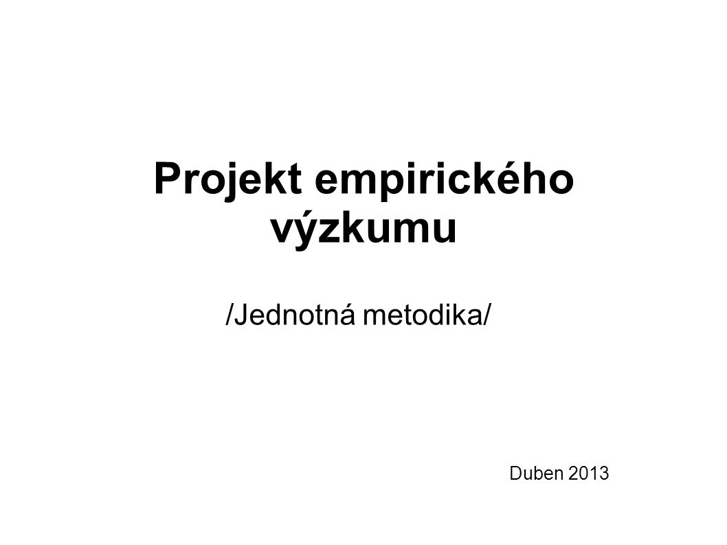 Projekt empirického výzkumu /Jednotná metodika/ Duben 2013