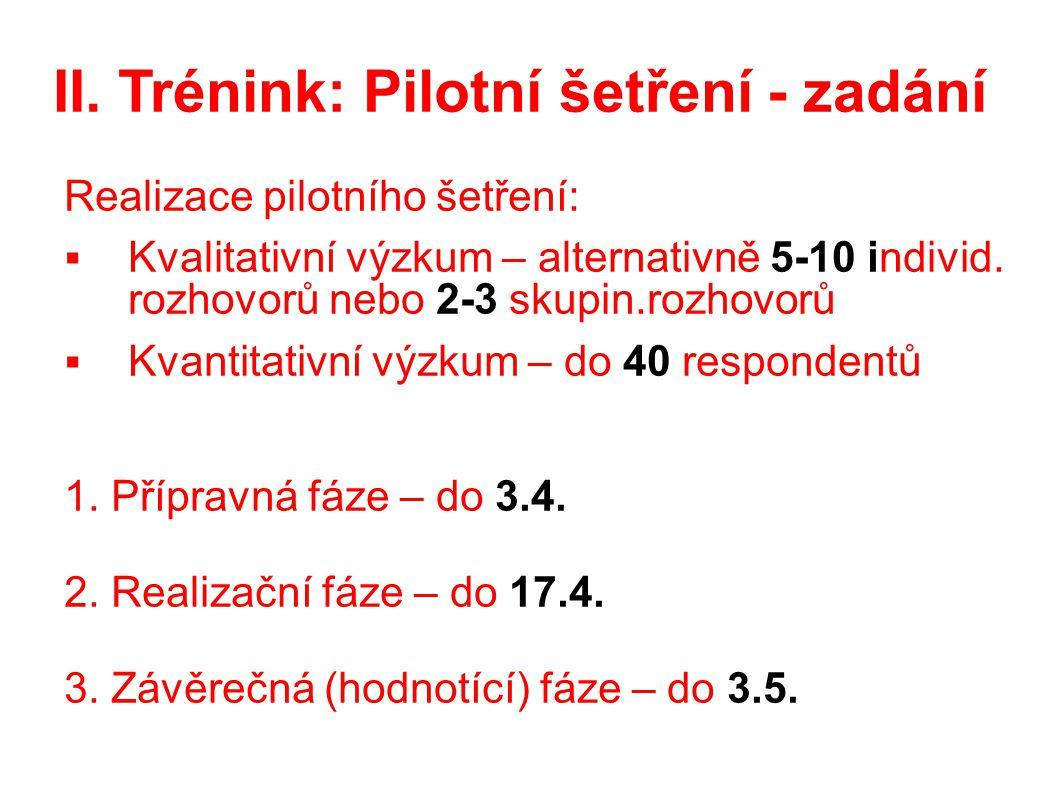 II. Trénink: Pilotní šetření - zadání Realizace pilotního šetření:  Kvalitativní výzkum – alternativně 5-10 individ. rozhovorů nebo 2-3 skupin.rozhov
