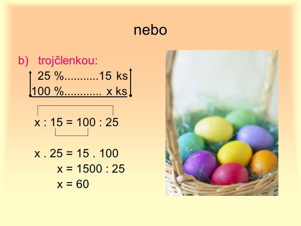 nebo b)trojčlenkou: 25 %...........15 ks 100 %............ x ks x : 15 = 100 : 25 x. 25 = 15. 100 x = 1500 : 25 x = 60