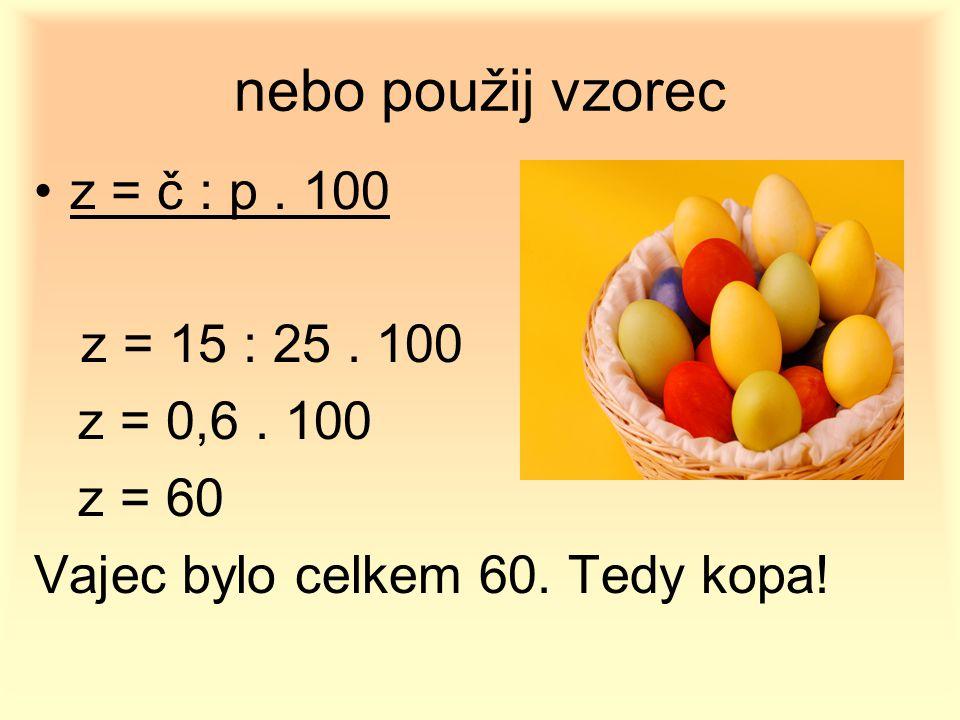 nebo použij vzorec z = č : p. 100 z = 15 : 25. 100 z = 0,6. 100 z = 60 Vajec bylo celkem 60. Tedy kopa!