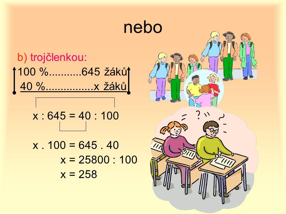 nebo b) trojčlenkou: 100 %...........645 žáků 40 %................x žáků x : 645 = 40 : 100 x. 100 = 645. 40 x = 25800 : 100 x = 258