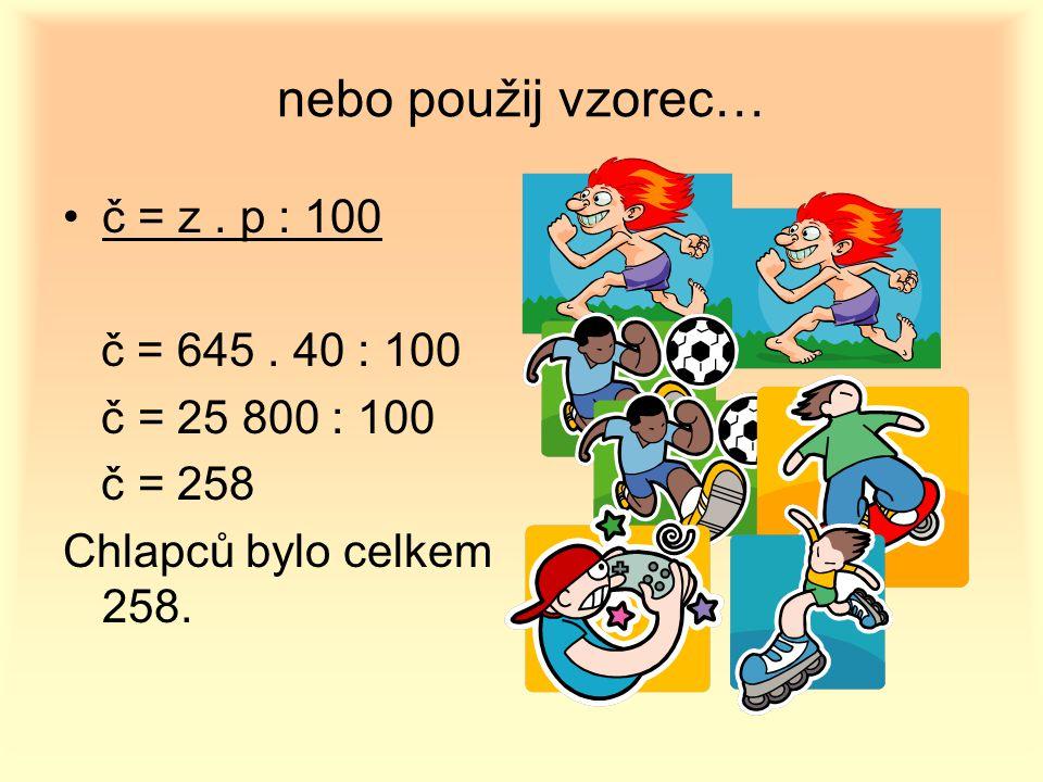 nebo použij vzorec… č = z. p : 100 č = 645. 40 : 100 č = 25 800 : 100 č = 258 Chlapců bylo celkem 258.