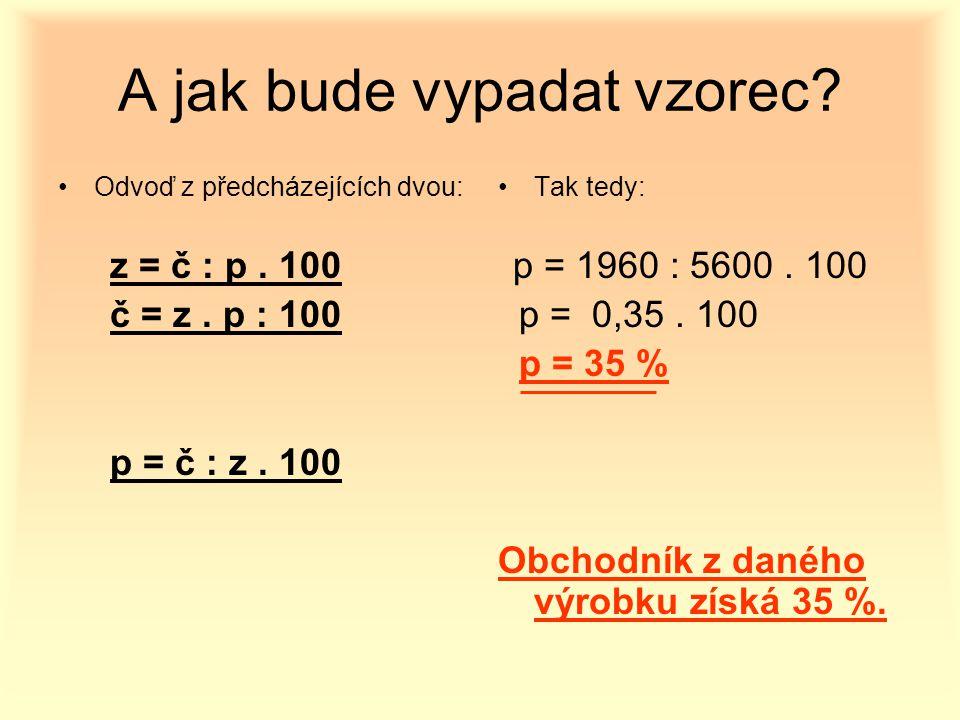 A jak bude vypadat vzorec? Odvoď z předcházejících dvou: z = č : p. 100 č = z. p : 100 p = č : z. 100 Tak tedy: p = 1960 : 5600. 100 p = 0,35. 100 p =