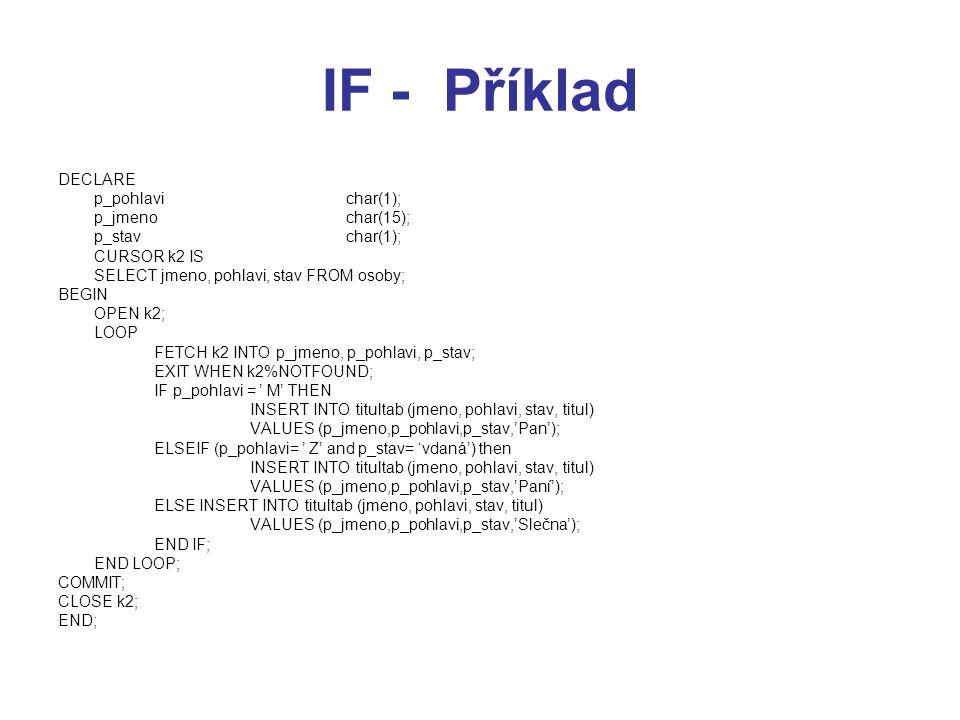 IF - Příklad DECLARE p_pohlavichar(1); p_jmenochar(15); p_stavchar(1); CURSOR k2 IS SELECT jmeno, pohlavi, stav FROM osoby; BEGIN OPEN k2; LOOP FETCH k2 INTO p_jmeno, p_pohlavi, p_stav; EXIT WHEN k2%NOTFOUND; IF p_pohlavi = ' M' THEN INSERT INTO titultab (jmeno, pohlavi, stav, titul) VALUES (p_jmeno,p_pohlavi,p_stav,'Pan'); ELSEIF (p_pohlavi= ' Z' and p_stav= 'vdaná') then INSERT INTO titultab (jmeno, pohlavi, stav, titul) VALUES (p_jmeno,p_pohlavi,p_stav,'Paní'); ELSE INSERT INTO titultab (jmeno, pohlavi, stav, titul) VALUES (p_jmeno,p_pohlavi,p_stav,'Slečna'); END IF; END LOOP; COMMIT; CLOSE k2; END;