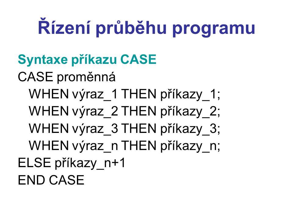 Řízení průběhu programu Syntaxe příkazu CASE CASE proměnná WHEN výraz_1 THEN příkazy_1; WHEN výraz_2 THEN příkazy_2; WHEN výraz_3 THEN příkazy_3; WHEN výraz_n THEN příkazy_n; ELSE příkazy_n+1 END CASE
