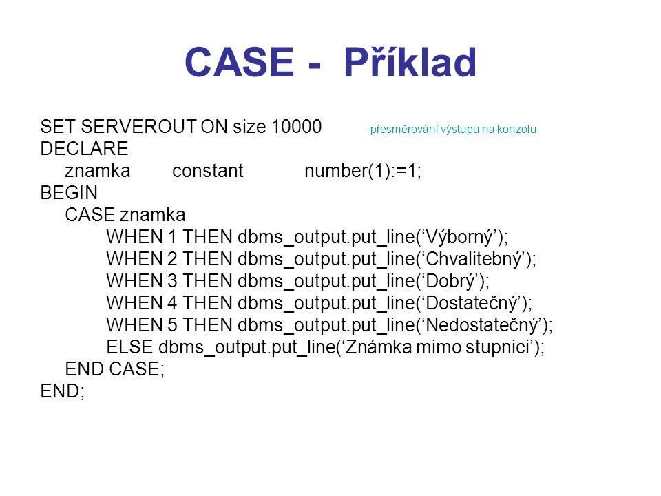 CASE - Příklad SET SERVEROUT ON size 10000 přesměrování výstupu na konzolu DECLARE znamkaconstantnumber(1):=1; BEGIN CASE znamka WHEN 1 THEN dbms_output.put_line('Výborný'); WHEN 2 THEN dbms_output.put_line('Chvalitebný'); WHEN 3 THEN dbms_output.put_line('Dobrý'); WHEN 4 THEN dbms_output.put_line('Dostatečný'); WHEN 5 THEN dbms_output.put_line('Nedostatečný'); ELSE dbms_output.put_line('Známka mimo stupnici'); END CASE; END;