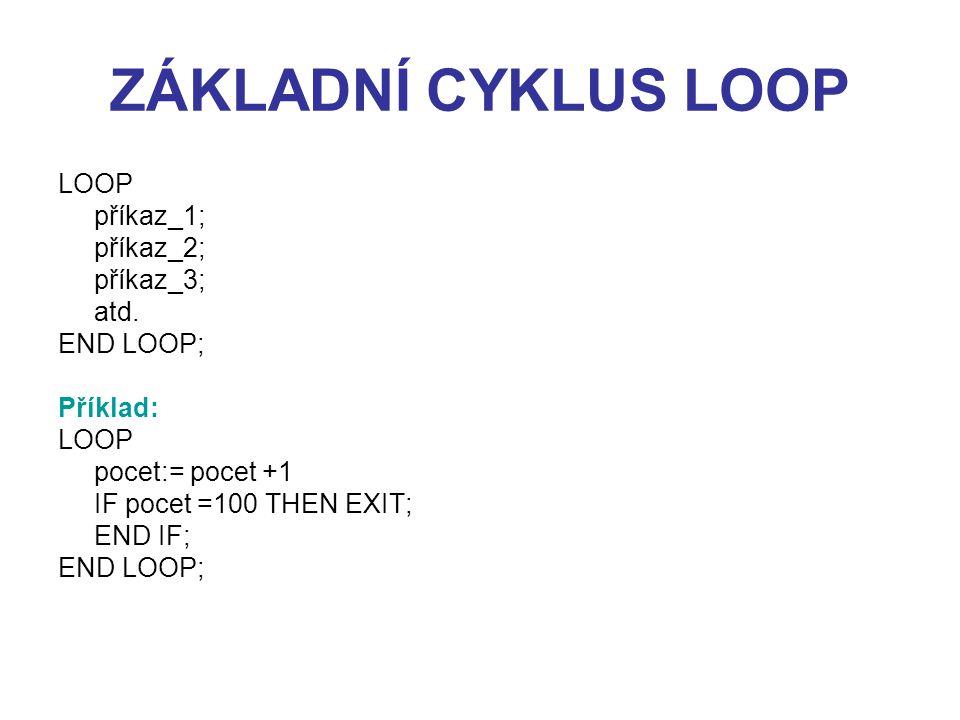 ZÁKLADNÍ CYKLUS LOOP LOOP příkaz_1; příkaz_2; příkaz_3; atd. END LOOP; Příklad: LOOP pocet:= pocet +1 IF pocet =100 THEN EXIT; END IF; END LOOP;