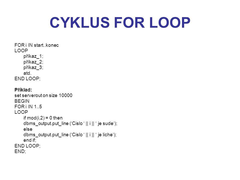 CYKLUS FOR LOOP FOR i IN start..konec LOOP příkaz_1; příkaz_2; příkaz_3; atd. END LOOP; Příklad: set serverout on size 10000 BEGIN FOR i IN 1..5 LOOP