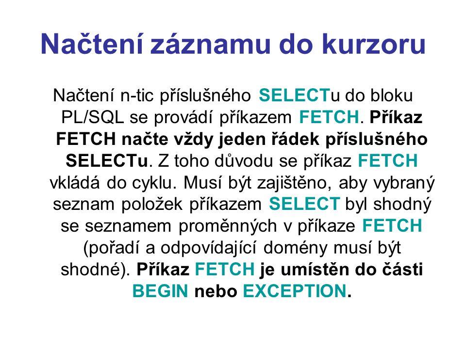 Načtení záznamu do kurzoru Načtení n-tic příslušného SELECTu do bloku PL/SQL se provádí příkazem FETCH.