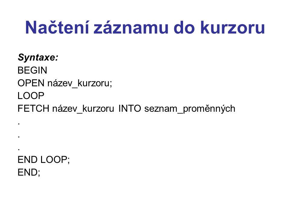 Načtení záznamu do kurzoru Syntaxe: BEGIN OPEN název_kurzoru; LOOP FETCH název_kurzoru INTO seznam_proměnných.