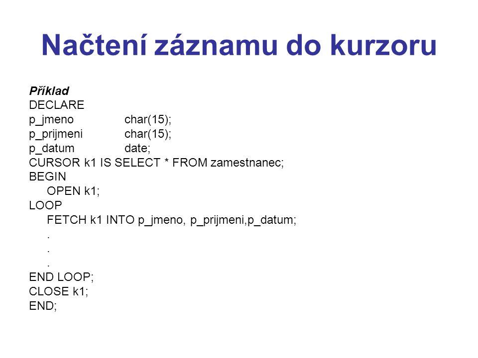 Načtení záznamu do kurzoru Příklad DECLARE p_jmenochar(15); p_prijmenichar(15); p_datumdate; CURSOR k1 IS SELECT * FROM zamestnanec; BEGIN OPEN k1; LOOP FETCH k1 INTO p_jmeno, p_prijmeni,p_datum;.