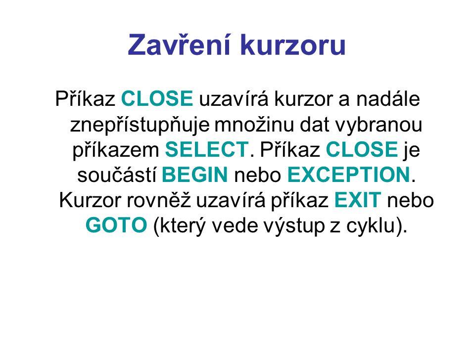 Zavření kurzoru Příkaz CLOSE uzavírá kurzor a nadále znepřístupňuje množinu dat vybranou příkazem SELECT. Příkaz CLOSE je součástí BEGIN nebo EXCEPTIO