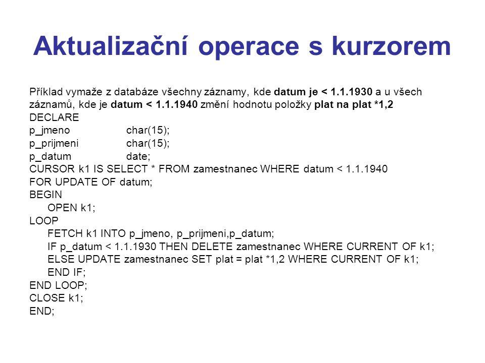 Aktualizační operace s kurzorem Příklad vymaže z databáze všechny záznamy, kde datum je < 1.1.1930 a u všech záznamů, kde je datum < 1.1.1940 změní hodnotu položky plat na plat *1,2 DECLARE p_jmenochar(15); p_prijmenichar(15); p_datumdate; CURSOR k1 IS SELECT * FROM zamestnanec WHERE datum < 1.1.1940 FOR UPDATE OF datum; BEGIN OPEN k1; LOOP FETCH k1 INTO p_jmeno, p_prijmeni,p_datum; IF p_datum < 1.1.1930 THEN DELETE zamestnanec WHERE CURRENT OF k1; ELSE UPDATE zamestnanec SET plat = plat *1,2 WHERE CURRENT OF k1; END IF; END LOOP; CLOSE k1; END;
