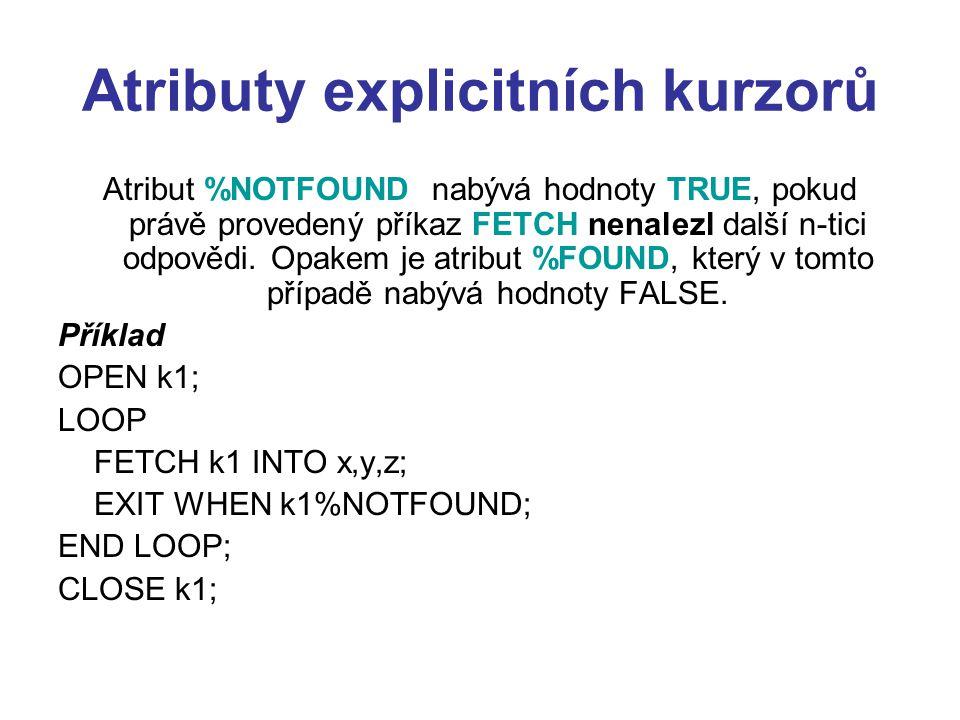Atributy explicitních kurzorů Atribut %NOTFOUND nabývá hodnoty TRUE, pokud právě provedený příkaz FETCH nenalezl další n-tici odpovědi. Opakem je atri
