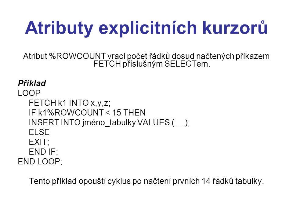 Atributy explicitních kurzorů Atribut %ROWCOUNT vrací počet řádků dosud načtených příkazem FETCH příslušným SELECTem. Příklad LOOP FETCH k1 INTO x,y,z