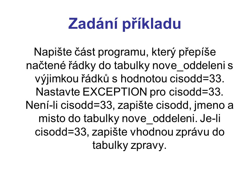 Zadání příkladu Napište část programu, který přepíše načtené řádky do tabulky nove_oddeleni s výjimkou řádků s hodnotou cisodd=33. Nastavte EXCEPTION