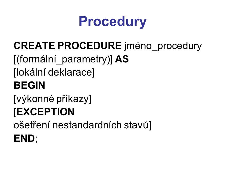 Procedury CREATE PROCEDURE jméno_procedury [(formální_parametry)] AS [lokální deklarace] BEGIN [výkonné příkazy] [EXCEPTION ošetření nestandardních stavů] END;