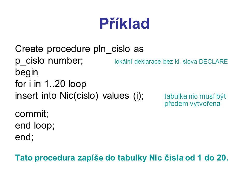 Příklad Create procedure pln_cislo as p_cislo number; lokální deklarace bez kl. slova DECLARE begin for i in 1..20 loop insert into Nic(cislo) values