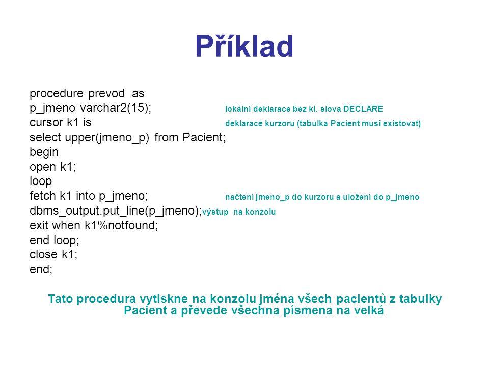 Příklad procedure prevod as p_jmeno varchar2(15); lokální deklarace bez kl. slova DECLARE cursor k1 is deklarace kurzoru (tabulka Pacient musí existov