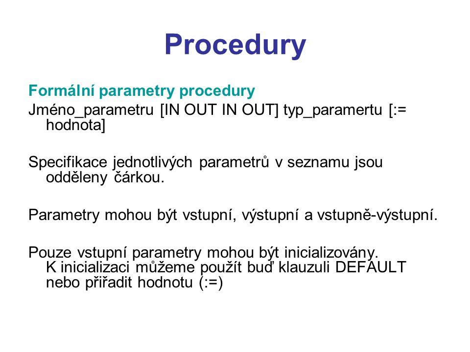 Procedury Formální parametry procedury Jméno_parametru [IN OUT IN OUT] typ_paramertu [:= hodnota] Specifikace jednotlivých parametrů v seznamu jsou odděleny čárkou.