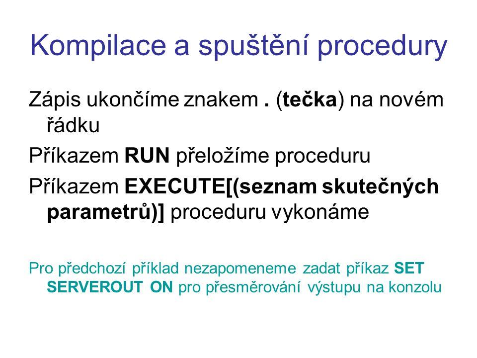 Kompilace a spuštění procedury Zápis ukončíme znakem. (tečka) na novém řádku Příkazem RUN přeložíme proceduru Příkazem EXECUTE[(seznam skutečných para