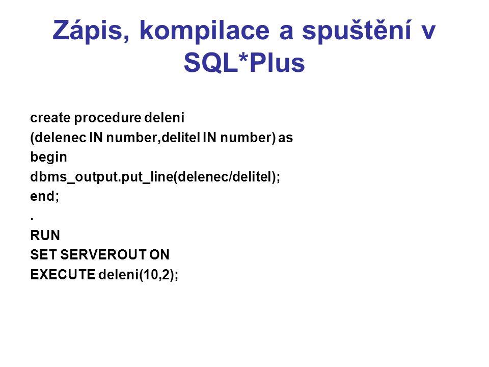 Zápis, kompilace a spuštění v SQL*Plus create procedure deleni (delenec IN number,delitel IN number) as begin dbms_output.put_line(delenec/delitel); end;.