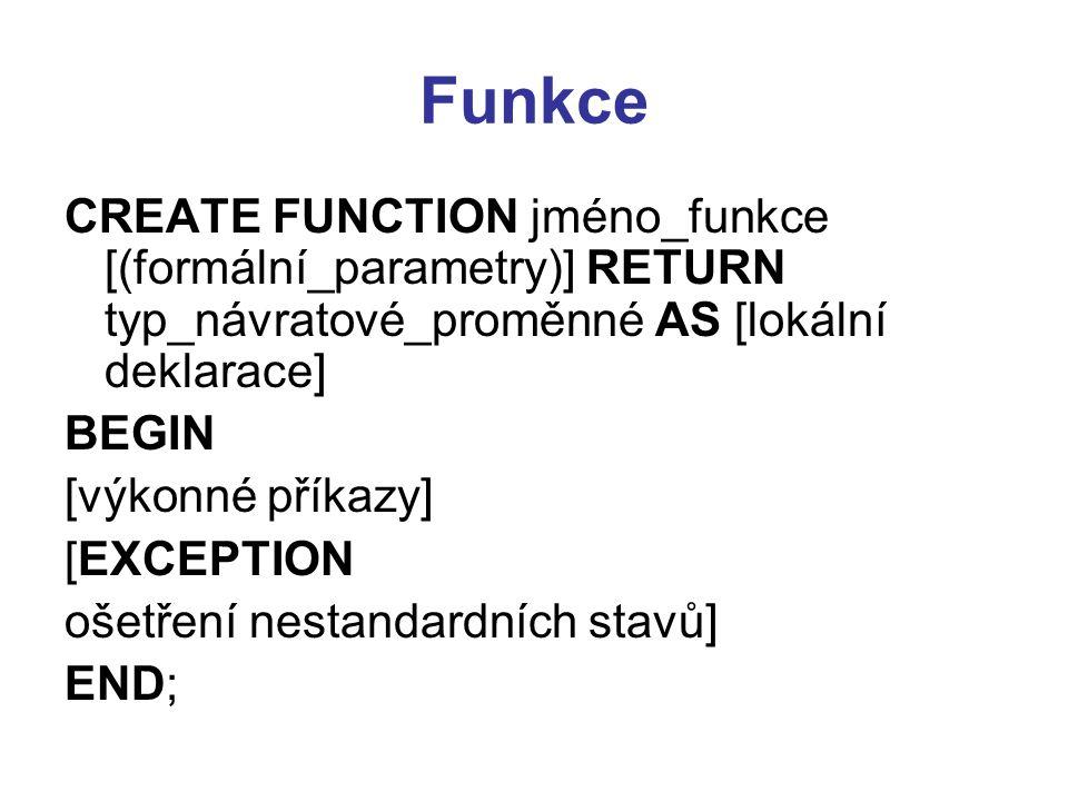Funkce CREATE FUNCTION jméno_funkce [(formální_parametry)] RETURN typ_návratové_proměnné AS [lokální deklarace] BEGIN [výkonné příkazy] [EXCEPTION ošetření nestandardních stavů] END;