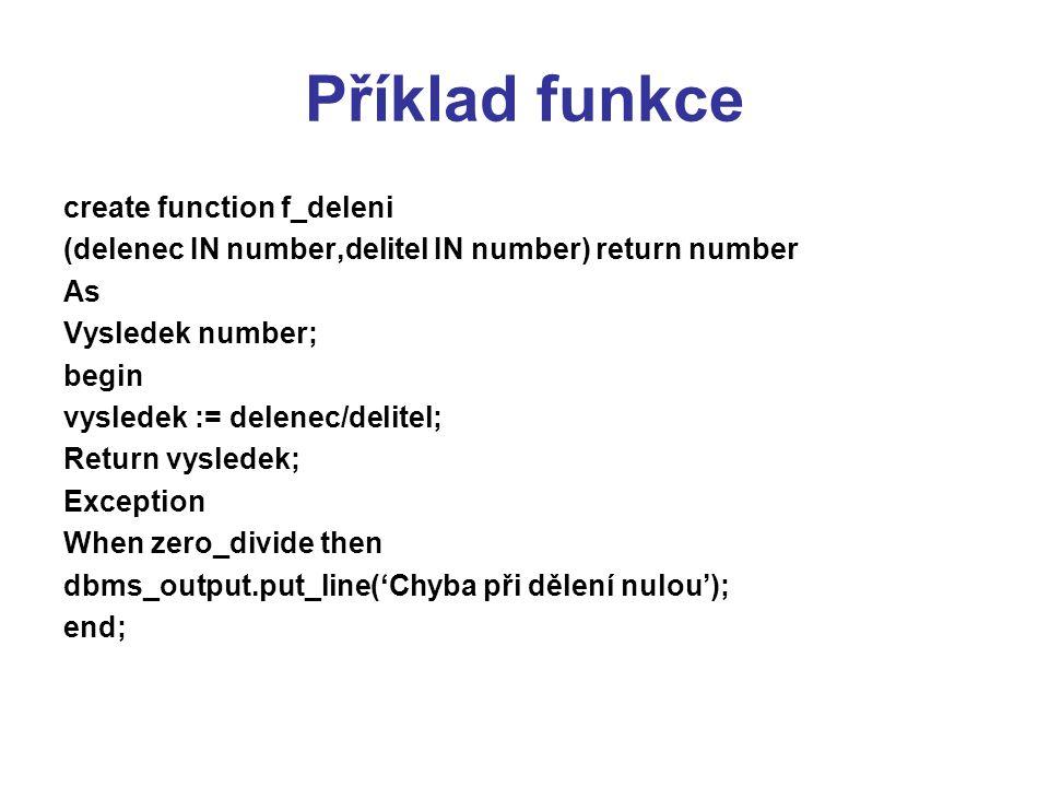 Příklad funkce create function f_deleni (delenec IN number,delitel IN number) return number As Vysledek number; begin vysledek := delenec/delitel; Ret