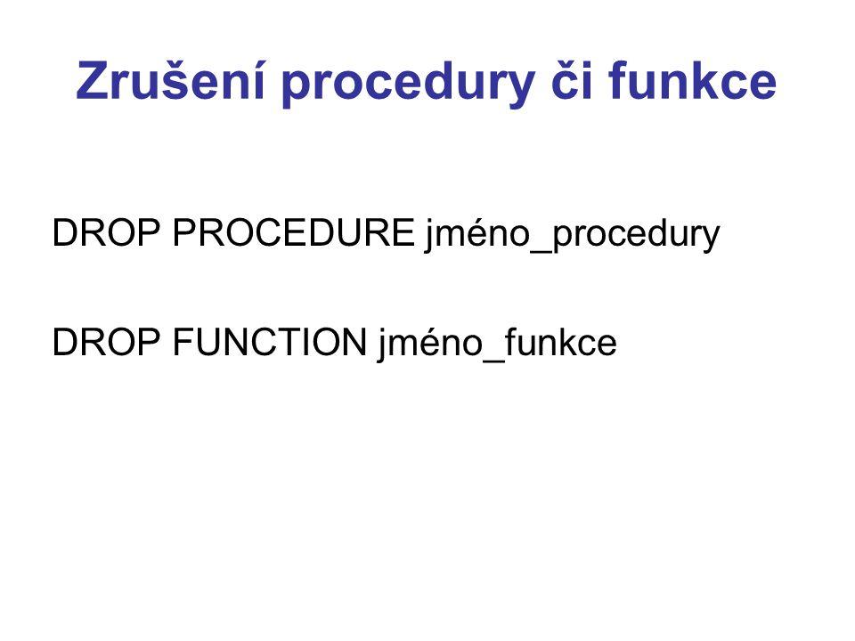 Zrušení procedury či funkce DROP PROCEDURE jméno_procedury DROP FUNCTION jméno_funkce
