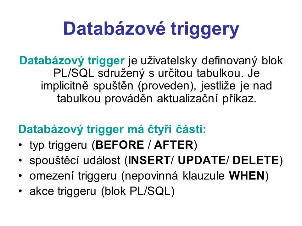 Databázové triggery Databázový trigger je uživatelsky definovaný blok PL/SQL sdružený s určitou tabulkou. Je implicitně spuštěn (proveden), jestliže j