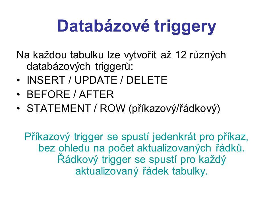 Databázové triggery Na každou tabulku lze vytvořit až 12 různých databázových triggerů: INSERT / UPDATE / DELETE BEFORE / AFTER STATEMENT / ROW (příkazový/řádkový) Příkazový trigger se spustí jedenkrát pro příkaz, bez ohledu na počet aktualizovaných řádků.