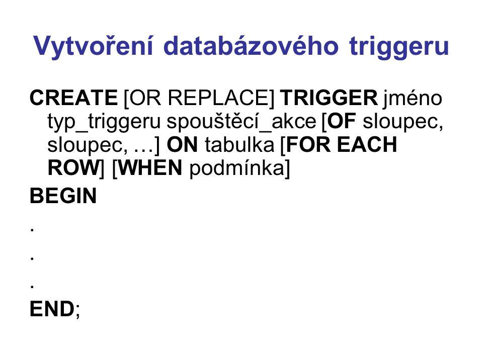 Vytvoření databázového triggeru CREATE [OR REPLACE] TRIGGER jméno typ_triggeru spouštěcí_akce [OF sloupec, sloupec, …] ON tabulka [FOR EACH ROW] [WHEN podmínka] BEGIN.