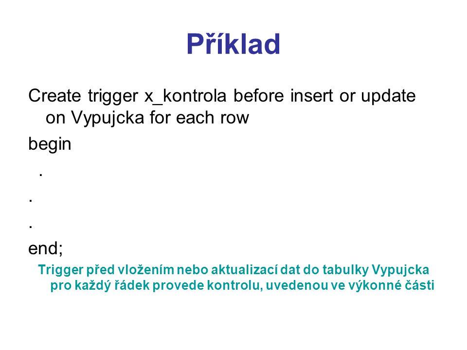 Příklad Create trigger x_kontrola before insert or update on Vypujcka for each row begin. end; Trigger před vložením nebo aktualizací dat do tabulky V