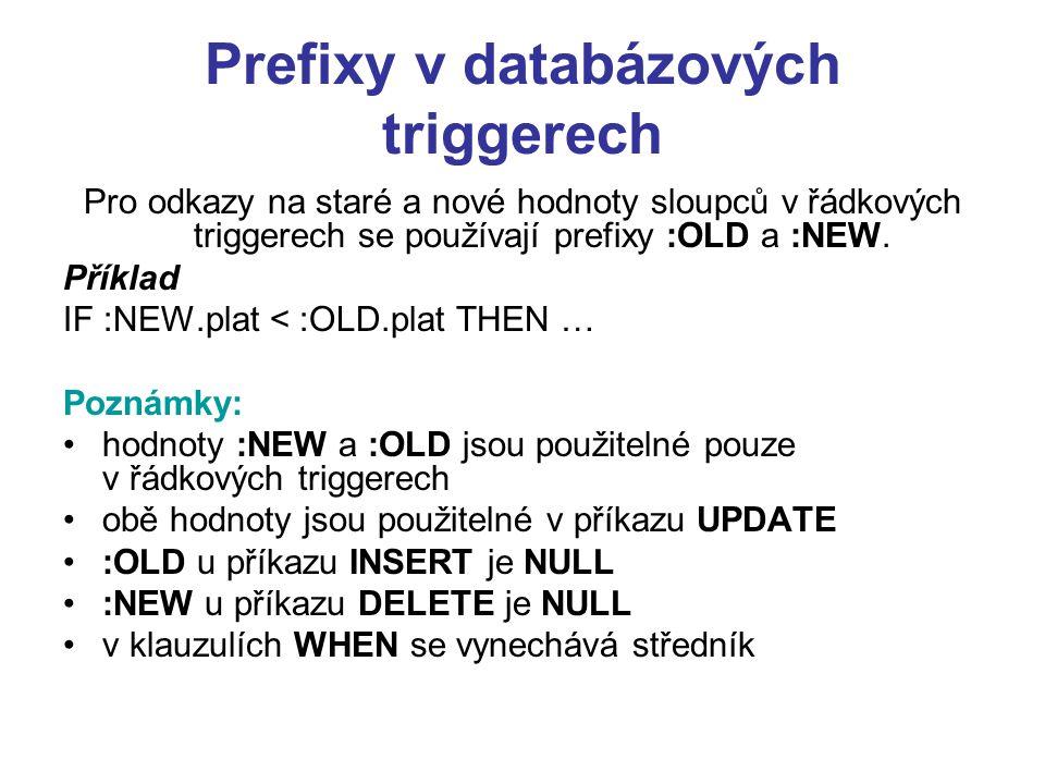 Prefixy v databázových triggerech Pro odkazy na staré a nové hodnoty sloupců v řádkových triggerech se používají prefixy :OLD a :NEW. Příklad IF :NEW.