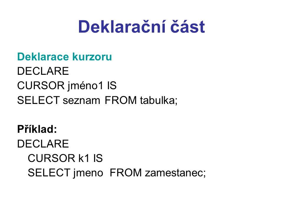 Deklarační část Deklarace kurzoru DECLARE CURSOR jméno1 IS SELECT seznam FROM tabulka; Příklad: DECLARE CURSOR k1 IS SELECT jmeno FROM zamestanec;