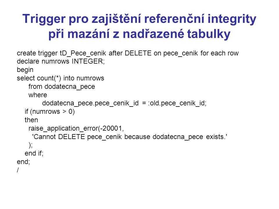 Trigger pro zajištění referenční integrity při mazání z nadřazené tabulky create trigger tD_Pece_cenik after DELETE on pece_cenik for each row declare numrows INTEGER; begin select count(*) into numrows from dodatecna_pece where dodatecna_pece.pece_cenik_id = :old.pece_cenik_id; if (numrows > 0) then raise_application_error(-20001, Cannot DELETE pece_cenik because dodatecna_pece exists. ); end if; end; /