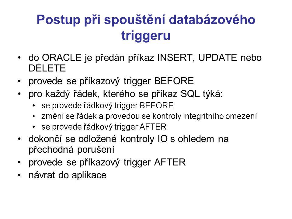 Postup při spouštění databázového triggeru do ORACLE je předán příkaz INSERT, UPDATE nebo DELETE provede se příkazový trigger BEFORE pro každý řádek, kterého se příkaz SQL týká: se provede řádkový trigger BEFORE změní se řádek a provedou se kontroly integritního omezení se provede řádkový trigger AFTER dokončí se odložené kontroly IO s ohledem na přechodná porušení provede se příkazový trigger AFTER návrat do aplikace