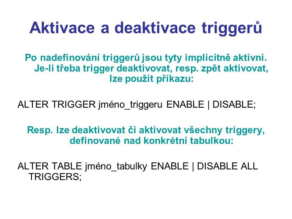 Aktivace a deaktivace triggerů Po nadefinování triggerů jsou tyty implicitně aktivní. Je-li třeba trigger deaktivovat, resp. zpět aktivovat, lze použí