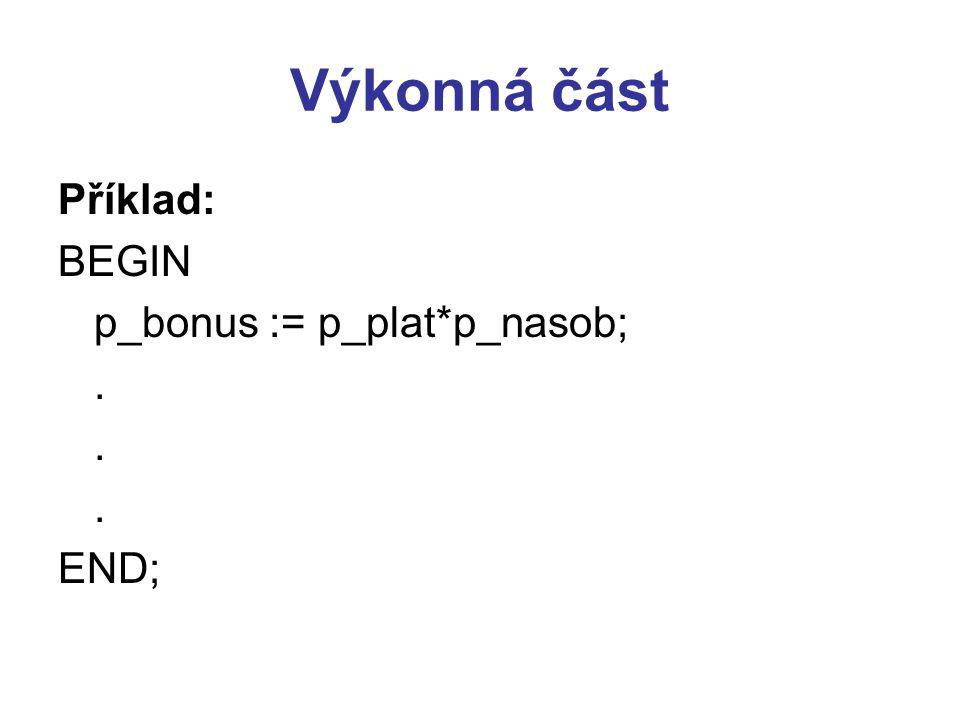 Výkonná část Příklad: BEGIN p_bonus := p_plat*p_nasob;. END;