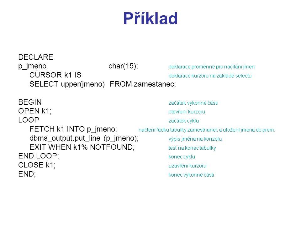 Příklad DECLARE p_jmenochar(15); deklarace proměnné pro načítání jmen CURSOR k1 IS deklarace kurzoru na základě selectu SELECT upper(jmeno) FROM zames