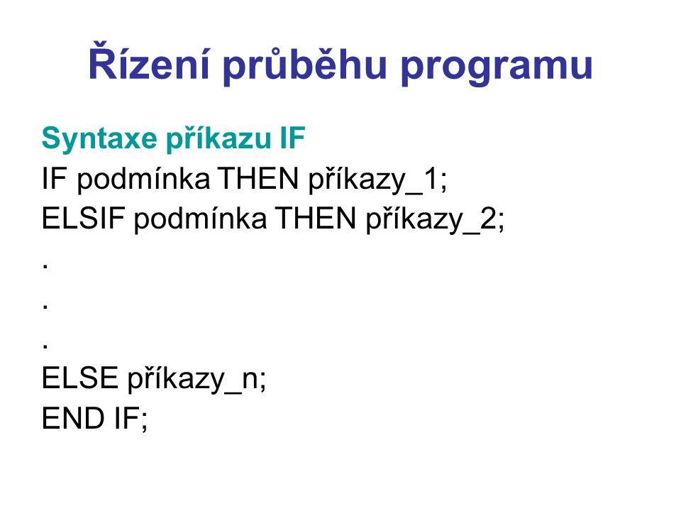 Řízení průběhu programu Syntaxe příkazu IF IF podmínka THEN příkazy_1; ELSIF podmínka THEN příkazy_2;. ELSE příkazy_n; END IF;