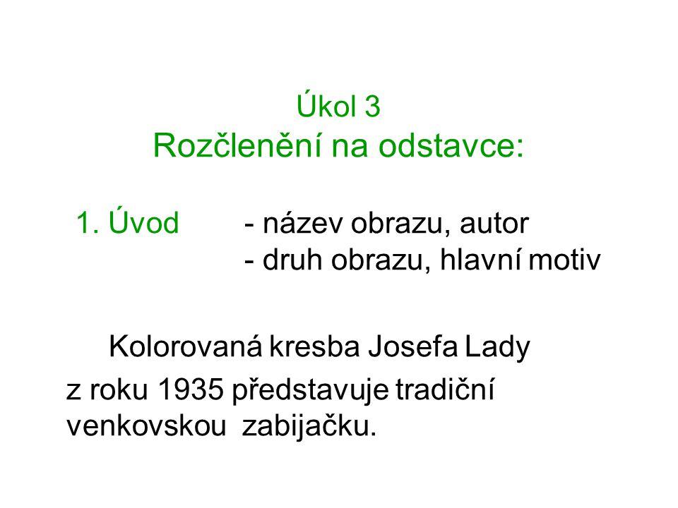 Úkol 3 Rozčlenění na odstavce: 1. Úvod - název obrazu, autor - druh obrazu, hlavní motiv Kolorovaná kresba Josefa Lady z roku 1935 představuje tradičn