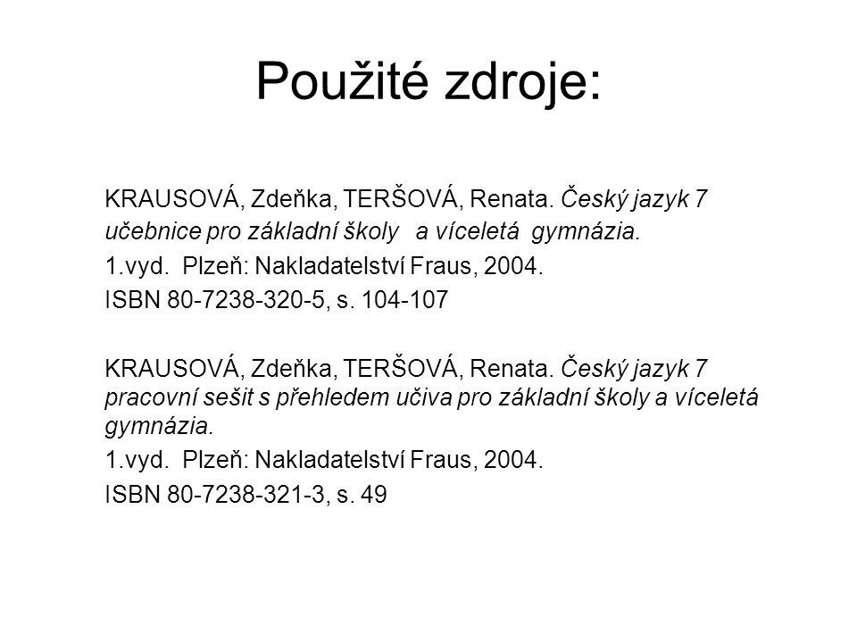 Použité zdroje: KRAUSOVÁ, Zdeňka, TERŠOVÁ, Renata. Český jazyk 7 učebnice pro základní školy a víceletá gymnázia. 1.vyd. Plzeň: Nakladatelství Fraus,