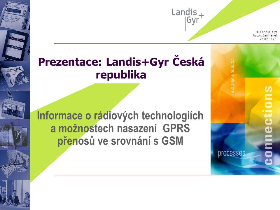 © Landis+Gyr Autor: Jan Háněl 24.07.07 / 2 Společnost Landis + Gyr Přehled bodů -obecné schema datové přenosové sítě -technologická skladba sítě pevná a rádiová část -srovnání vlivu prostředí na spolehlivost přenosu dat -systém GSM -systém GPRS -síťové komunikační protokoly TCP/IP
