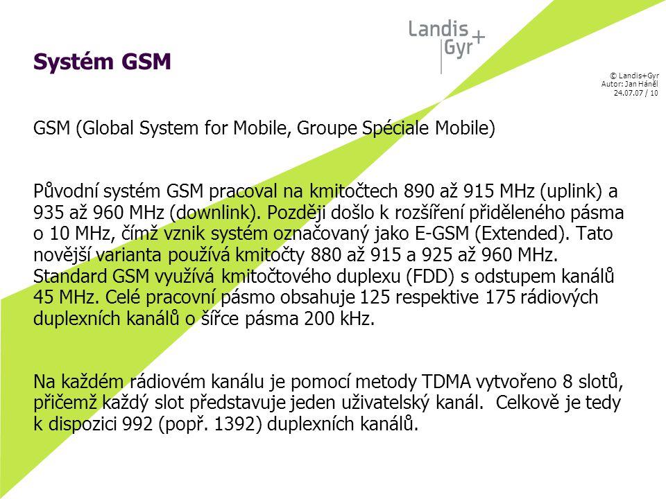 © Landis+Gyr Autor: Jan Háněl 24.07.07 / 10 Systém GSM GSM (Global System for Mobile, Groupe Spéciale Mobile) Původní systém GSM pracoval na kmitočtech 890 až 915 MHz (uplink) a 935 až 960 MHz (downlink).