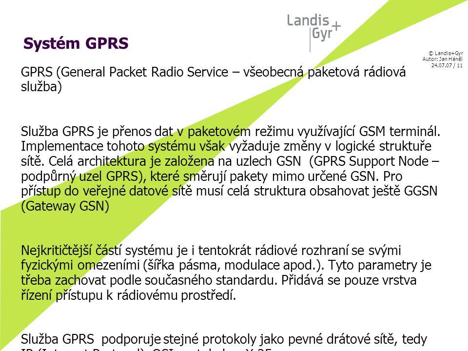 © Landis+Gyr Autor: Jan Háněl 24.07.07 / 11 Systém GPRS GPRS (General Packet Radio Service – všeobecná paketová rádiová služba) Služba GPRS je přenos dat v paketovém režimu využívající GSM terminál.